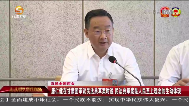 唐仁健在甘肃团审议民法典草案时说 民法典草案是人民至上理念的生动体现